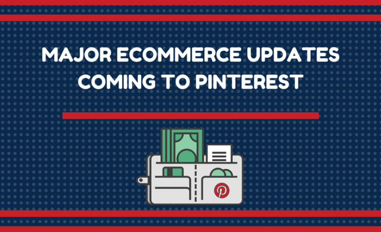 Major Ecommerce Updates Coming to Pinterest
