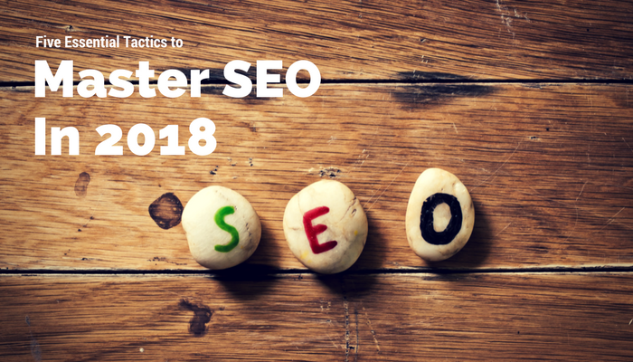 Five Essential Tactics to Master SEO in 2018