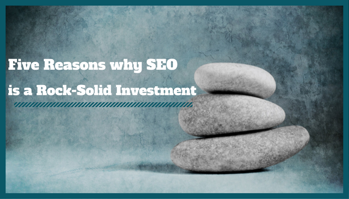 Five Reasons Why SEO is a Rock-Solid Investment
