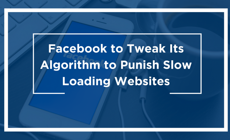 Facebook to Tweak Its Algorithm to Punish Slow Loading Websites