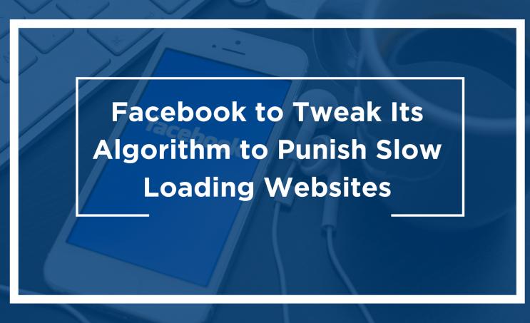 Facebook to Tweak Its Algorithm to Punish Slow Loading Websites