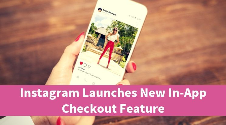 Instagram Launches New In-App Checkout Feature